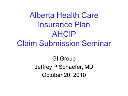 Alberta Health Care Insurance Plan AHCIP Claim Submission Seminar GI Group Jeffrey P Schaefer, MD October 20, 2010.