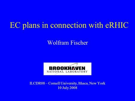 EC plans in connection with eRHIC Wolfram Fischer ILCDR08 – Cornell University, Ithaca, New York 10 July 2008.