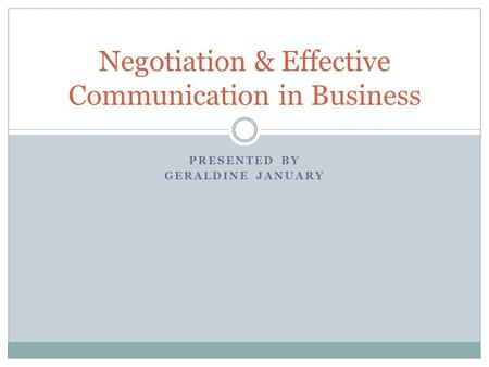 PRESENTED BY GERALDINE JANUARY Negotiation & Effective Communication in Business.