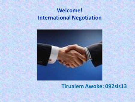 Welcome! International Negotiation Tirualem Awoke: 092sis13.
