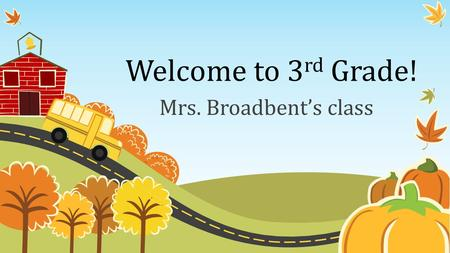 Welcome to 3 rd Grade! Mrs. Broadbent's class. Classroom Schedule 8:00 – 8:15 Attendance and Morning Work 8:15-9:30Math 9:30 – 11:15Reading 11:15-11:45Recess.