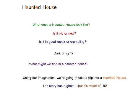 Haunted HouseHaunted House What does a Haunted House look like? Is it old or new? Is it in good repair or crumbling? Dark or light? What might we find.