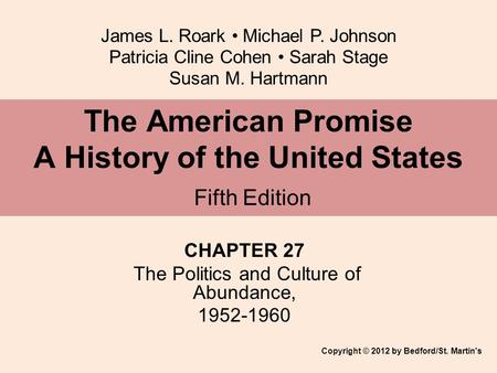 James L. Roark Michael P. Johnson Patricia Cline Cohen Sarah Stage Susan M. Hartmann CHAPTER 27 The Politics and Culture of Abundance, 1952-1960 The American.