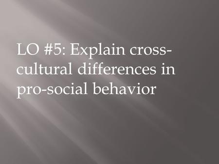 LO #5: Explain cross- cultural differences in pro-social behavior.