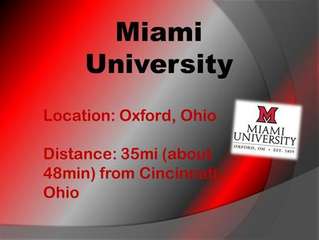 Miami University Location: Oxford, Ohio Distance: 35mi (about 48min) from Cincinnati, Ohio.
