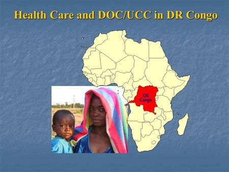 Health Care and DOC/UCC in DR Congo. 12% of children die before the age of one year. 10-20% of children are malnourished Did you know that in DR Congo…