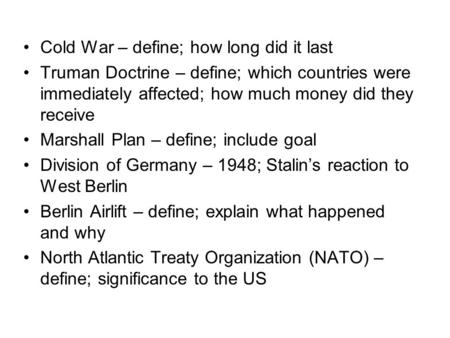 Cold War – define; how long did it last Truman Doctrine – define; which countries were immediately affected; how much money did they receive Marshall Plan.