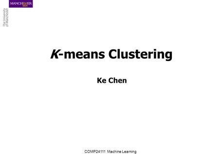 COMP24111 Machine Learning K-means Clustering Ke Chen.