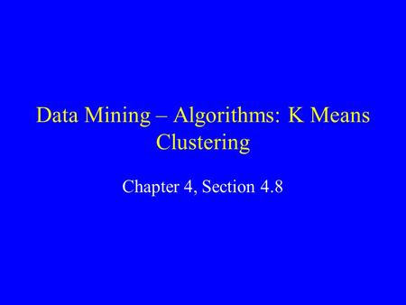 Data Mining – Algorithms: K Means Clustering Chapter 4, Section 4.8.