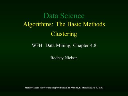 Rodney Nielsen Many of these slides were adapted from: I. H. Witten, E. Frank and M. A. Hall Data Science Algorithms: The Basic Methods Clustering WFH:
