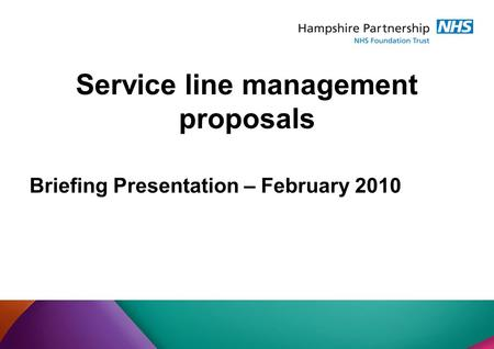 Briefing Presentation – February 2010 Service line management proposals.