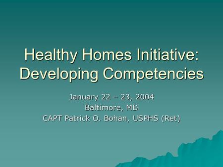 Healthy Homes Initiative: Developing Competencies January 22 – 23, 2004 Baltimore, MD CAPT Patrick O. Bohan, USPHS (Ret)