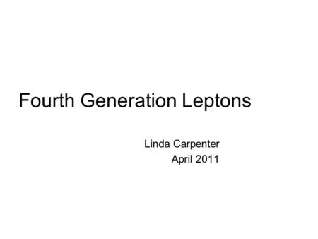Fourth Generation Leptons Linda Carpenter April 2011.