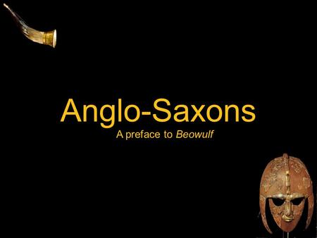Anglo-Saxons A preface to Beowulf. The Era: 449-1066 449 - Angles, Saxons, Jutes invade Britain 597 - St. Augustine brings Christianity to Anglo-Saxons;