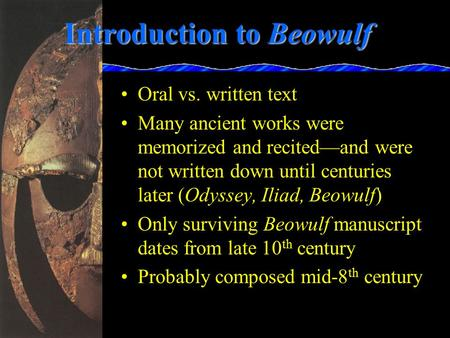 Introduction to Beowulf Oral vs. written text Many ancient works were memorized and recited—and were not written down until centuries later (Odyssey,