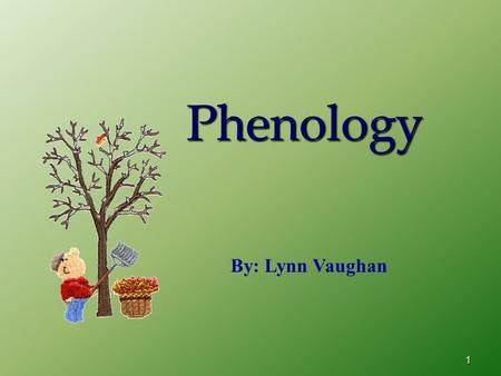 1 Phenology By: Lynn Vaughan. 2 Phenology Is Watching For… changes in animals, people or plants.