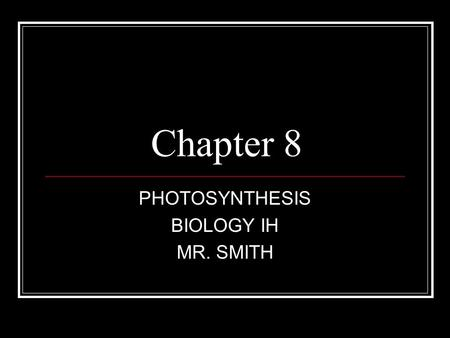 Chapter 8 PHOTOSYNTHESIS BIOLOGY IH MR. SMITH. 8.1 Energy and Life Plants and some other types of living organisms are able to use light energy from the.
