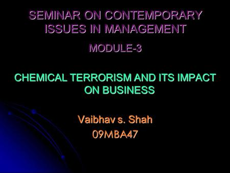 SEMINAR ON CONTEMPORARY ISSUES IN MANAGEMENT MODULE-3 CHEMICAL TERRORISM AND ITS IMPACT ON BUSINESS Vaibhav s. Shah 09MBA47.