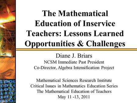 The Mathematical Education of Inservice Teachers: Lessons Learned Opportunities & Challenges Diane J. Briars NCSM Immediate Past President Co-Director,