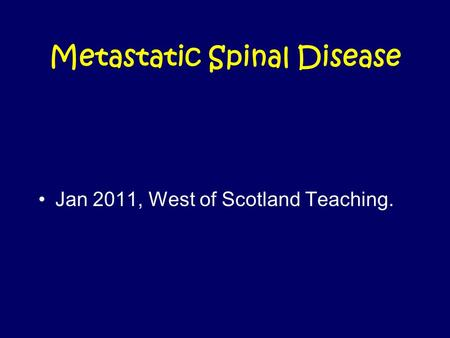 Metastatic Spinal Disease Jan 2011, West of Scotland Teaching.