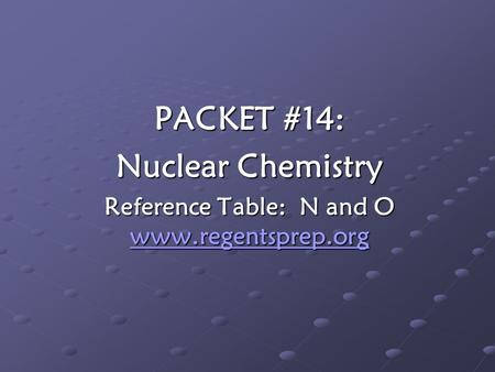 PACKET #14: Nuclear Chemistry Reference Table: N and O www.regentsprep.org www.regentsprep.org.
