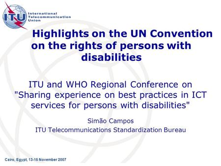 Highlights on the UN Convention on the rights of persons with disabilities Simão Campos ITU Telecommunications Standardization Bureau ITU and WHO Regional.