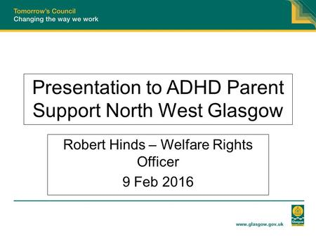 Presentation to ADHD Parent Support North West Glasgow Robert Hinds – Welfare Rights Officer 9 Feb 2016.
