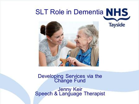 SLT Role in Dementia Developing Services via the Change Fund Jenny Keir Speech & Language Therapist.