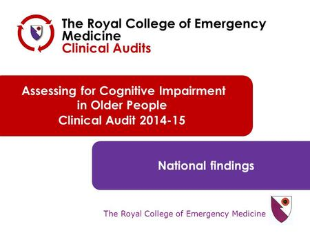 The Royal College of Emergency Medicine Assessing for Cognitive Impairment in Older People Clinical Audit 2014-15 National findings The Royal College of.