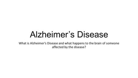 Alzheimer's Disease What is Alzheimer's Disease and what happens to the brain of someone affected by the disease?