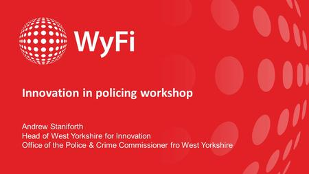 Innovation in policing workshop Andrew Staniforth Head of West Yorkshire for Innovation Office of the Police & Crime Commissioner fro West Yorkshire.