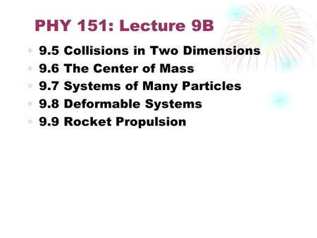 PHY 151: Lecture 9B 9.5 Collisions in Two Dimensions 9.6 The Center of Mass 9.7 Systems of Many Particles 9.8 Deformable Systems 9.9 Rocket Propulsion.