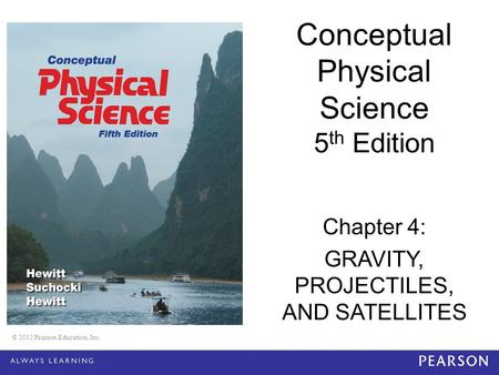 © 2012 Pearson Education, Inc. Conceptual Physical Science 5 th Edition Chapter 4: GRAVITY, PROJECTILES, AND SATELLITES © 2012 Pearson Education, Inc.
