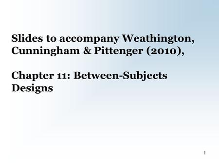 Slides to accompany Weathington, Cunningham & Pittenger (2010), Chapter 11: Between-Subjects Designs 1.