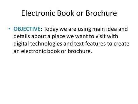 Electronic Book or Brochure OBJECTIVE: Today we are using main idea and details about a place we want to visit with digital technologies and text features.