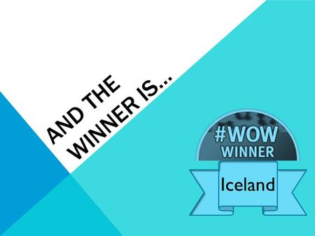 AND THE WINNER IS… Iceland. Last week's WOW winner… 'You should aspire to have the resilience of a cheetah, focussed, self-aware and always running forward.