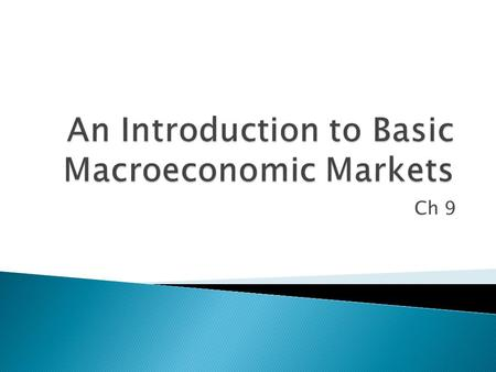 Ch 9.  Describe the four key macroeconomic markets  Examine the relationship between the general price level and the amount of goods and services demanded.
