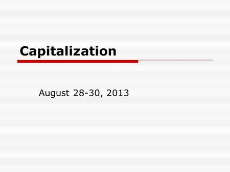 Capitalization August 28-30, 2013. 1. Capitalize the first word of a sentence  When he tells a joke, he sometimes forgets the punch line.