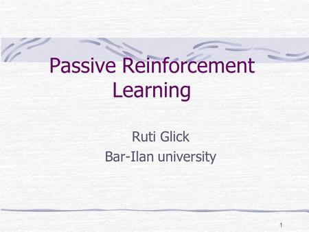 1 Passive Reinforcement Learning Ruti Glick Bar-Ilan university.