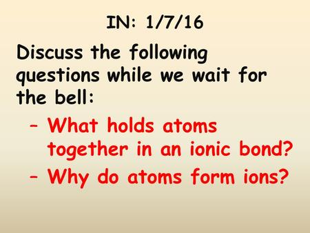 IN: 1/7/16 Discuss the following questions while we wait for the bell: –What holds atoms together in an ionic bond? –Why do atoms form ions?