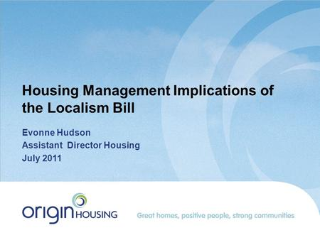Housing Management Implications of the Localism Bill Evonne Hudson Assistant Director Housing July 2011.