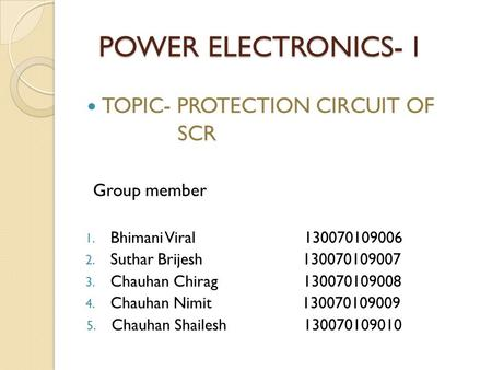 POWER ELECTRONICS- l POWER ELECTRONICS- l TOPIC- PROTECTION CIRCUIT OF SCR Group member 1. Bhimani Viral 130070109006 2. Suthar Brijesh 130070109007 3.