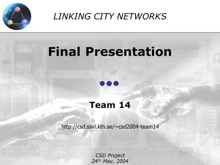LINKING CITY NETWORKS Final Presentation Team 14  CSD Project 24 th May, 2004.