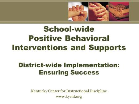 School-wide Positive Behavioral Interventions and Supports District-wide Implementation: Ensuring Success Kentucky Center for Instructional Discipline.
