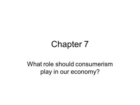 Chapter 7 What role should consumerism play in our economy?