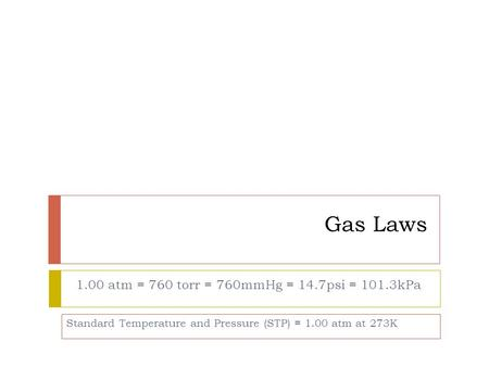 Gas Laws 1.00 atm = 760 torr = 760mmHg = 14.7psi = 101.3kPa Standard Temperature and Pressure (STP) = 1.00 atm at 273K.