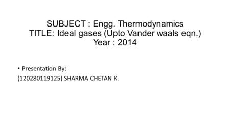 SUBJECT : Engg. Thermodynamics TITLE: Ideal gases (Upto Vander waals eqn.) Year : 2014 Presentation By: (120280119125) SHARMA CHETAN K.