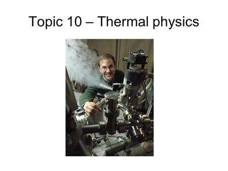 "Topic 10 – Thermal physics. Kinetic theory/ideal gas We can understand the behaviour of gases using a very simple model, that of an ""ideal"" gas. The model."