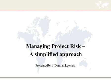 Managing Project Risk – A simplified approach Presented by : Damian Leonard.