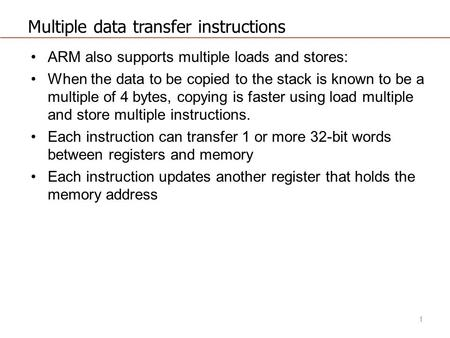 Multiple data transfer instructions ARM also supports multiple loads and stores: When the data to be copied to the stack is known to be a multiple of 4.